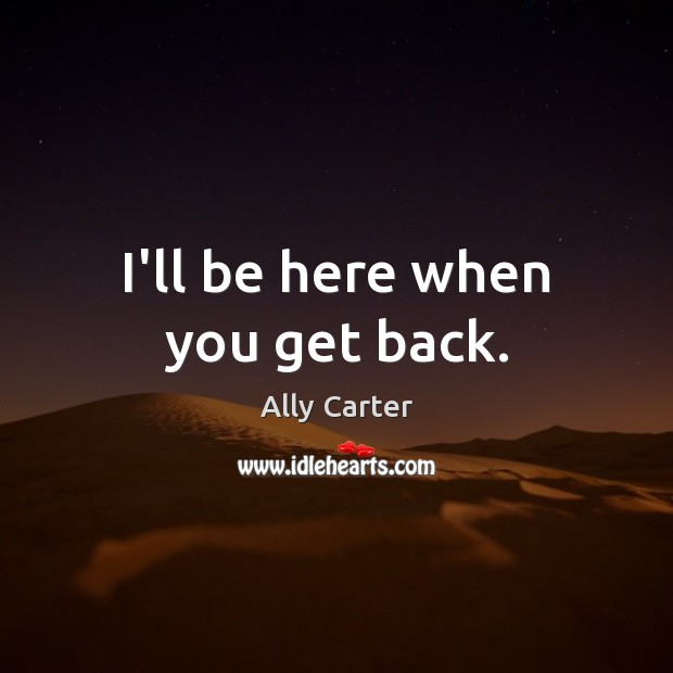 I'll be here when you get back. Image