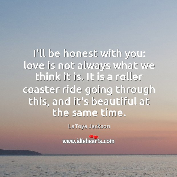 I'll be honest with you: love is not always what we think LaToya Jackson Picture Quote