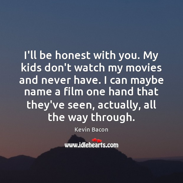 I'll be honest with you. My kids don't watch my movies and Image