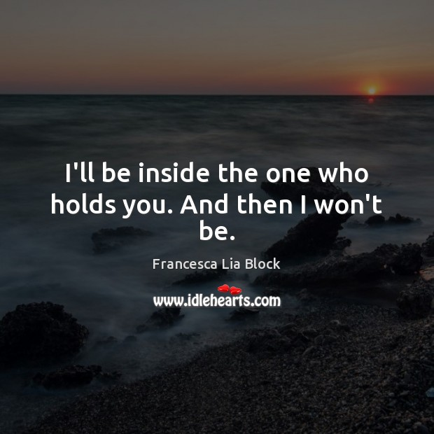 I'll be inside the one who holds you. And then I won't be. Image