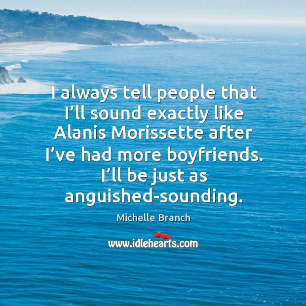 I'll be just as anguished-sounding. Michelle Branch Picture Quote