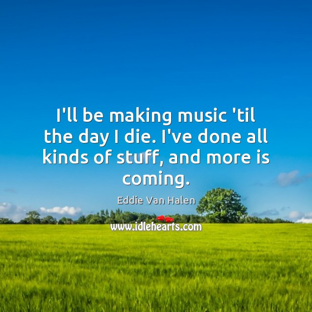I'll be making music 'til the day I die. I've done all kinds of stuff, and more is coming. Eddie Van Halen Picture Quote