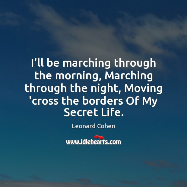 I'll be marching through the morning, Marching through the night, Moving Leonard Cohen Picture Quote