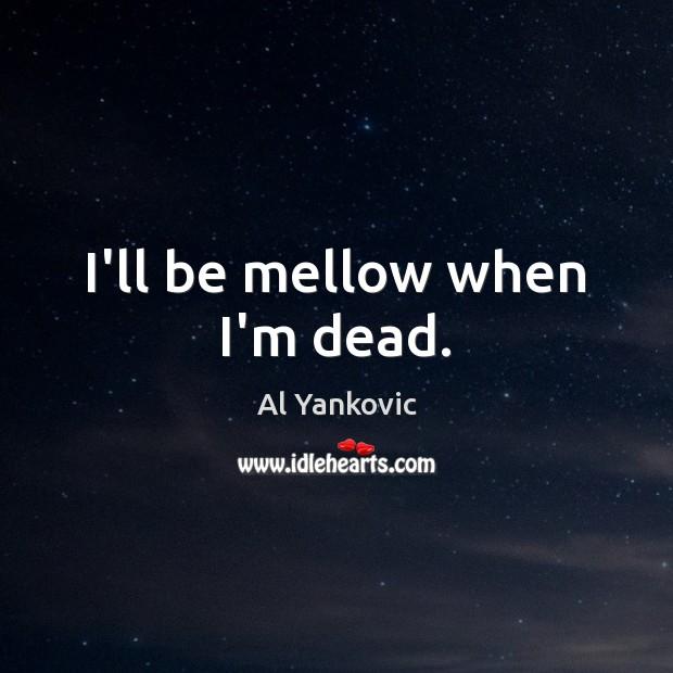 I'll be mellow when I'm dead. Al Yankovic Picture Quote