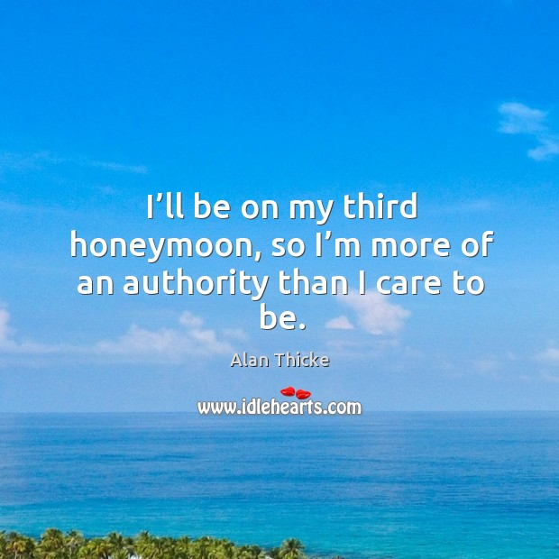 I'll be on my third honeymoon, so I'm more of an authority than I care to be. Alan Thicke Picture Quote