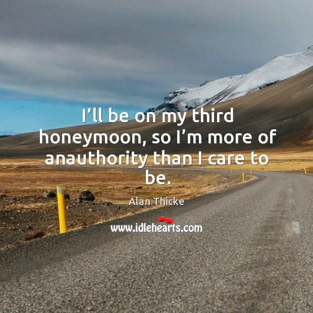 I'll be on my third honeymoon, so I'm more of anauthority than I care to be. Alan Thicke Picture Quote