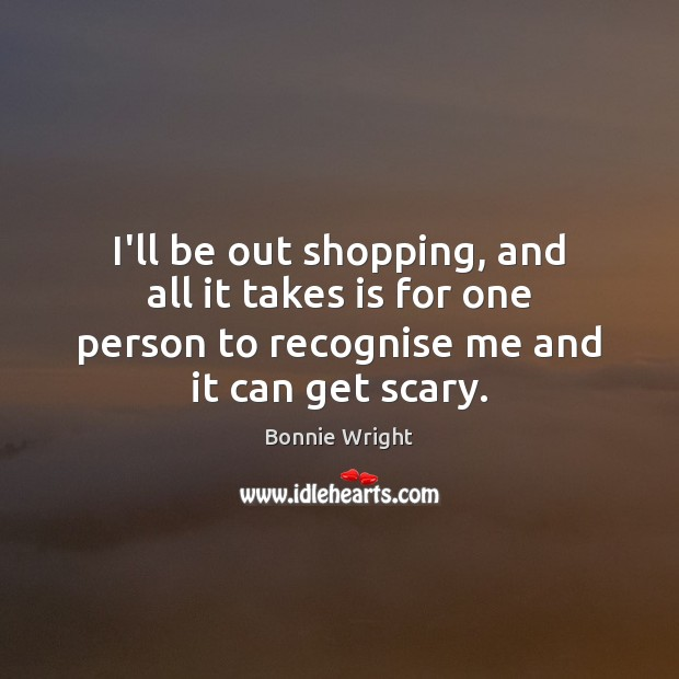 I'll be out shopping, and all it takes is for one person Image