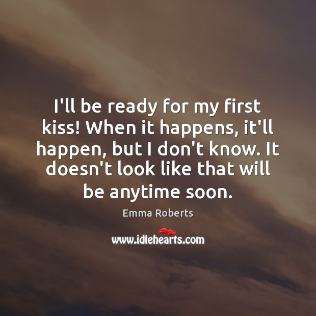 I'll be ready for my first kiss! When it happens, it'll happen, Emma Roberts Picture Quote