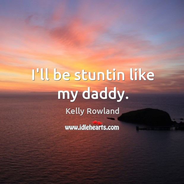 I'll be stuntin like my daddy. Kelly Rowland Picture Quote