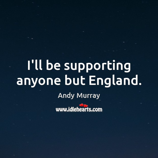 Image, I'll be supporting anyone but England.