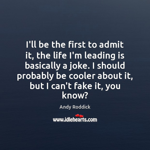 I'll be the first to admit it, the life I'm leading is Andy Roddick Picture Quote