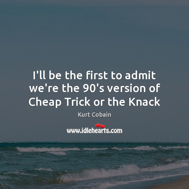 I'll be the first to admit we're the 90's version of Cheap Trick or the Knack Kurt Cobain Picture Quote