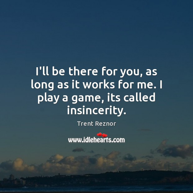 I'll be there for you, as long as it works for me. I play a game, its called insincerity. Image