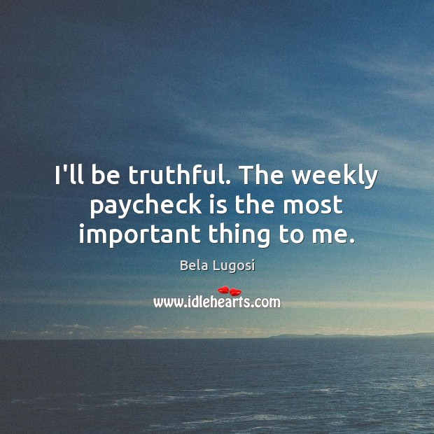 Image, I'll be truthful. The weekly paycheck is the most important thing to me.
