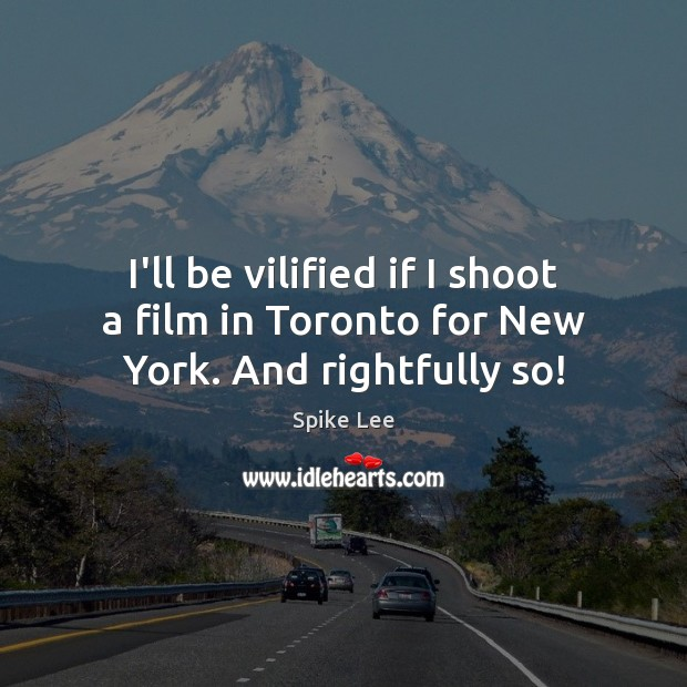 I'll be vilified if I shoot a film in Toronto for New York. And rightfully so! Spike Lee Picture Quote