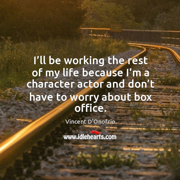 I'll be working the rest of my life because I'm a character actor and don't have to worry about box office. Image