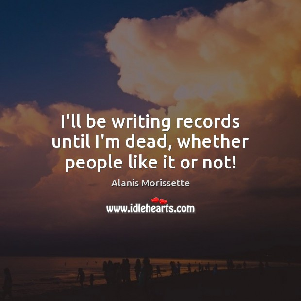 I'll be writing records until I'm dead, whether people like it or not! Image