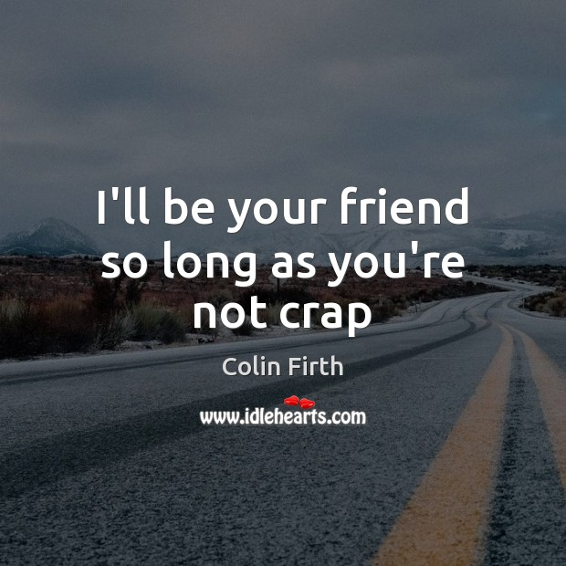 I'll be your friend so long as you're not crap Colin Firth Picture Quote