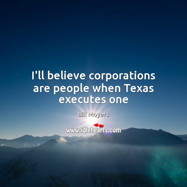 I'll believe corporations are people when Texas executes one Bill Moyers Picture Quote