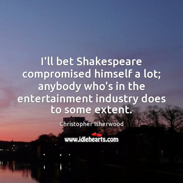 I'll bet Shakespeare compromised himself a lot; anybody who's in the entertainment Image
