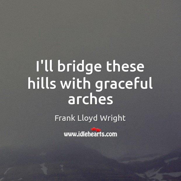I'll bridge these hills with graceful arches Frank Lloyd Wright Picture Quote