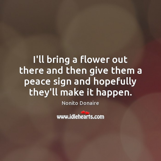 Image, I'll bring a flower out there and then give them a peace