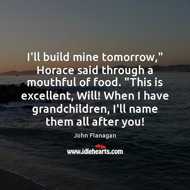 """I'll build mine tomorrow,"""" Horace said through a mouthful of food. """"This Food Quotes Image"""
