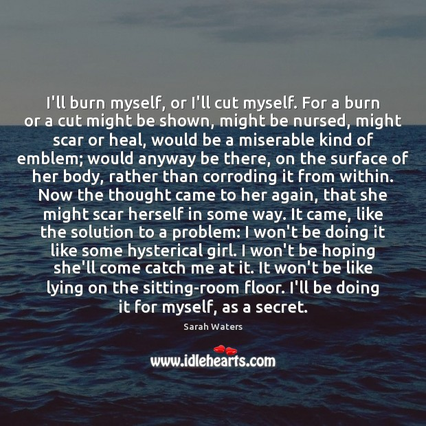 I'll burn myself, or I'll cut myself. For a burn or a Sarah Waters Picture Quote
