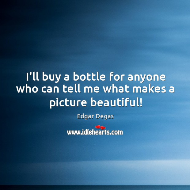 I'll buy a bottle for anyone who can tell me what makes a picture beautiful! Image