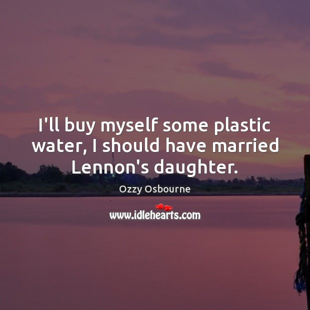 I'll buy myself some plastic water, I should have married Lennon's daughter. Image