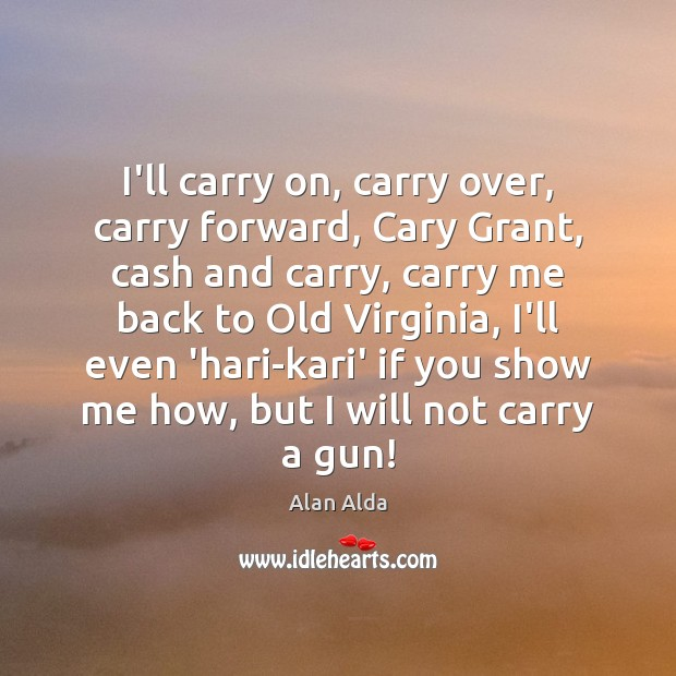 I'll carry on, carry over, carry forward, Cary Grant, cash and carry, Alan Alda Picture Quote