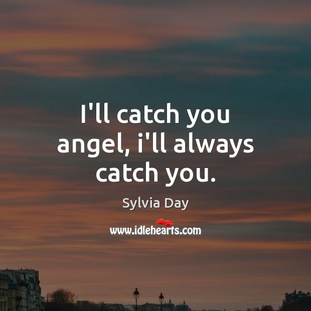 I'll catch you angel, i'll always catch you. Sylvia Day Picture Quote