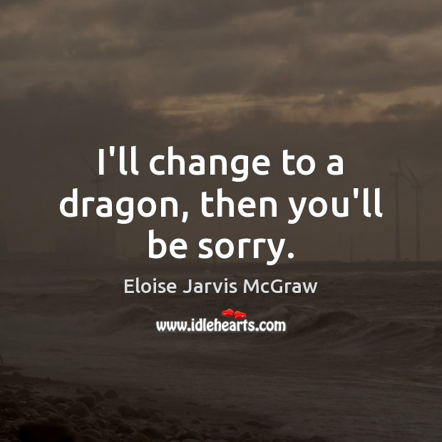I'll change to a dragon, then you'll be sorry. Image