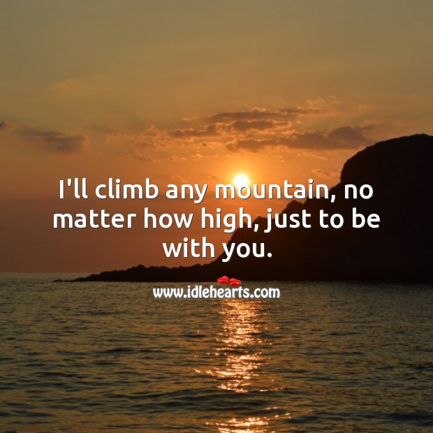I'll climb any mountain, no matter how high, just to be with you. Romantic Messages Image