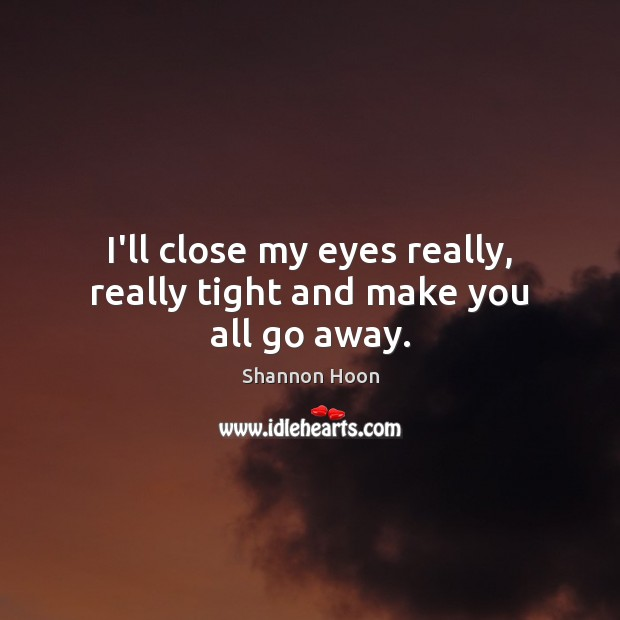 I'll close my eyes really, really tight and make you all go away. Shannon Hoon Picture Quote