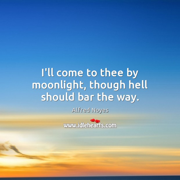 I'll come to thee by moonlight, though hell should bar the way. Alfred Noyes Picture Quote