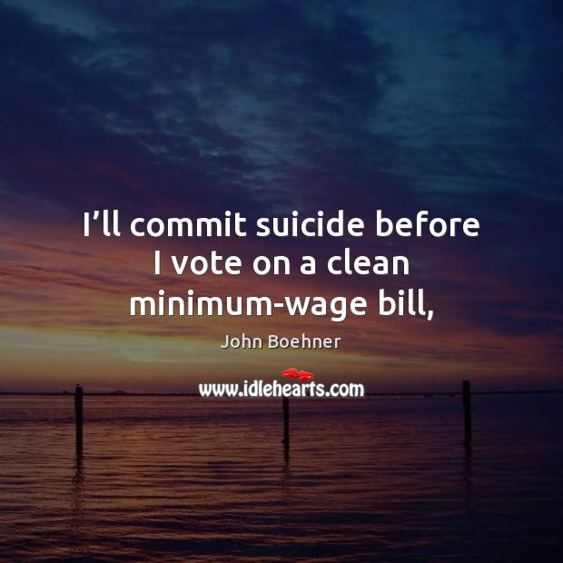 I'll commit suicide before I vote on a clean minimum-wage bill, Image