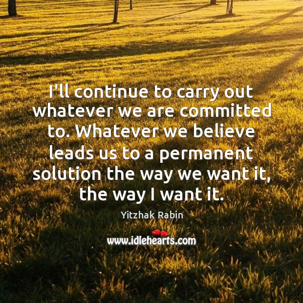 I'll continue to carry out whatever we are committed to. Whatever we Yitzhak Rabin Picture Quote