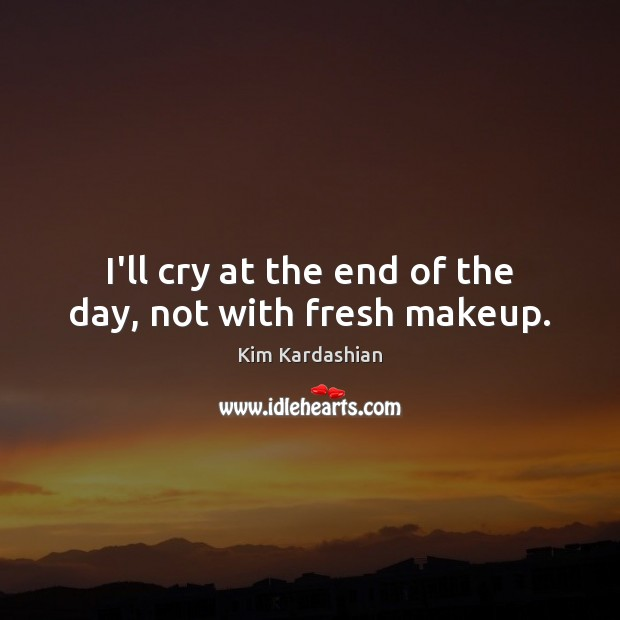 I'll cry at the end of the day, not with fresh makeup. Kim Kardashian Picture Quote