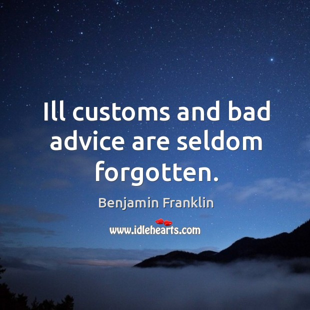 Ill customs and bad advice are seldom forgotten. Image