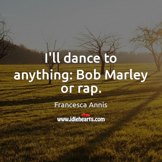 I'll dance to anything: Bob Marley or rap. Francesca Annis Picture Quote