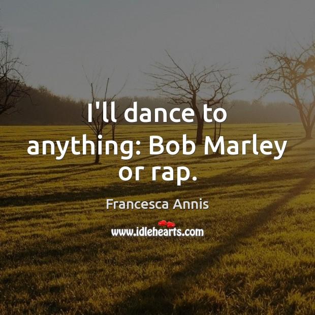 I'll dance to anything: Bob Marley or rap. Image
