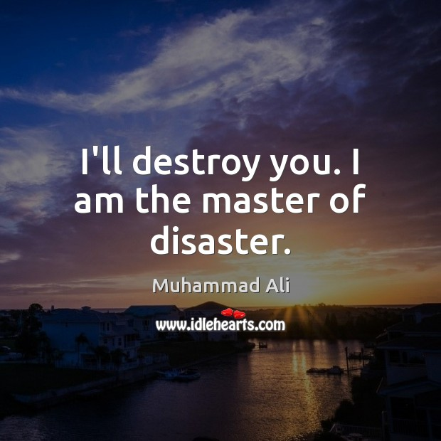 I'll destroy you. I am the master of disaster. Image