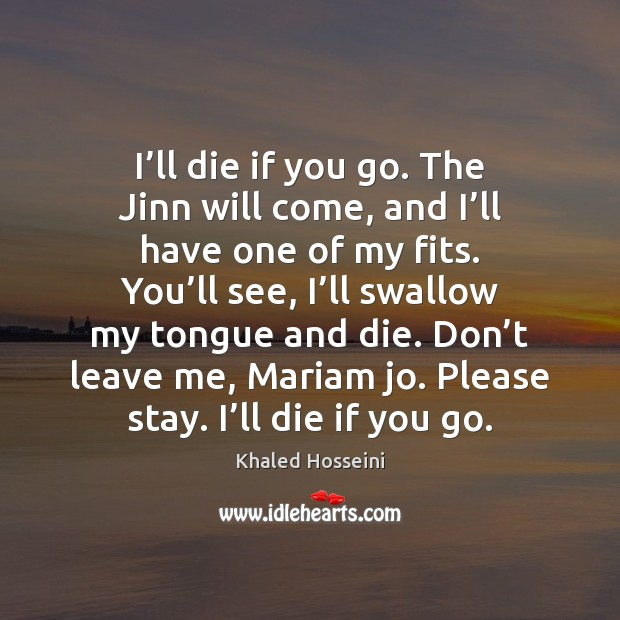 Image, I'll die if you go. The Jinn will come, and I'