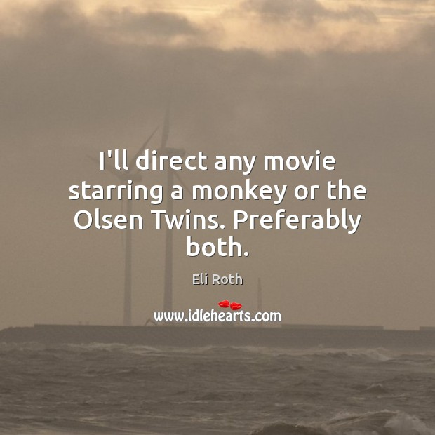 Image, I'll direct any movie starring a monkey or the Olsen Twins. Preferably both.
