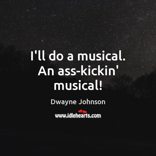 I'll do a musical. An ass-kickin' musical! Dwayne Johnson Picture Quote