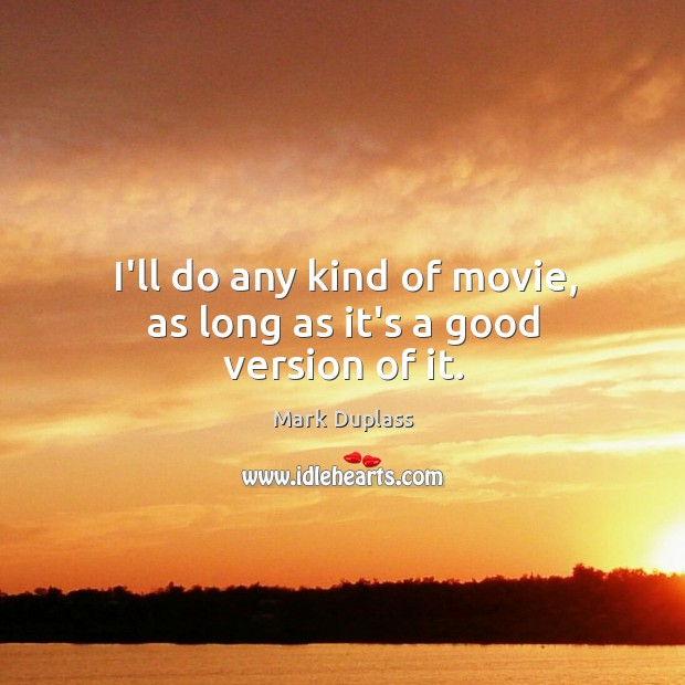 I'll do any kind of movie, as long as it's a good version of it. Mark Duplass Picture Quote