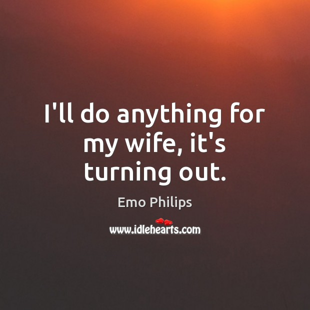 I'll do anything for my wife, it's turning out. Emo Philips Picture Quote