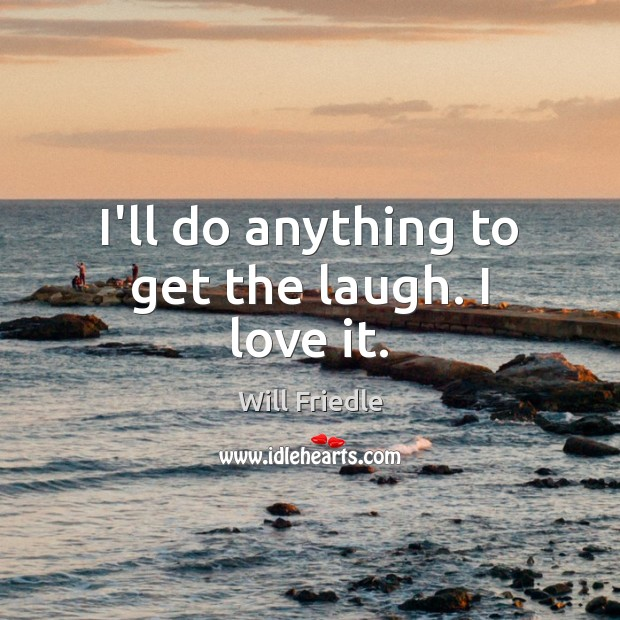 I'll do anything to get the laugh. I love it. Will Friedle Picture Quote