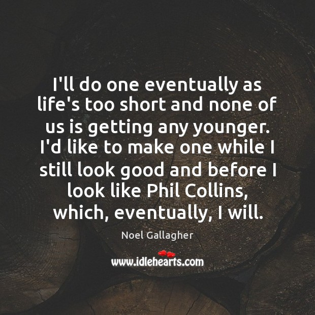 I'll do one eventually as life's too short and none of us Noel Gallagher Picture Quote